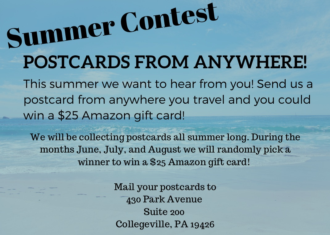 POSTCARDS FROM ANYWHERE! We will be collecting postcards all summer long. During the months June, July, and August we will randomly pick a winner to win a $25 Amazon gift card! Mail your postcards to 430 Park Avenue Suite 200 Collegeville, PA 19426